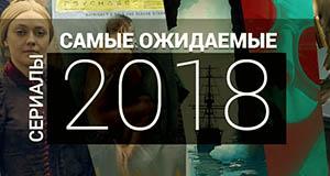 ТОП-5 самых ожидаемых сериалов 2018 года с датой выхода
